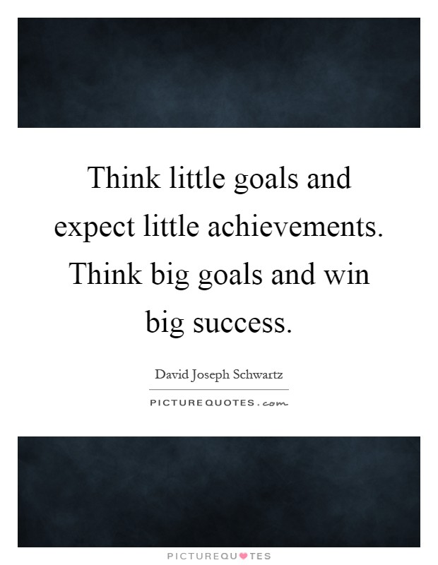 Think little goals and expect little achievements. Think big goals and win big success Picture Quote #1