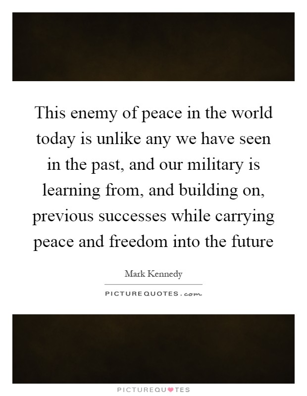 This enemy of peace in the world today is unlike any we have seen in the past, and our military is learning from, and building on, previous successes while carrying peace and freedom into the future Picture Quote #1