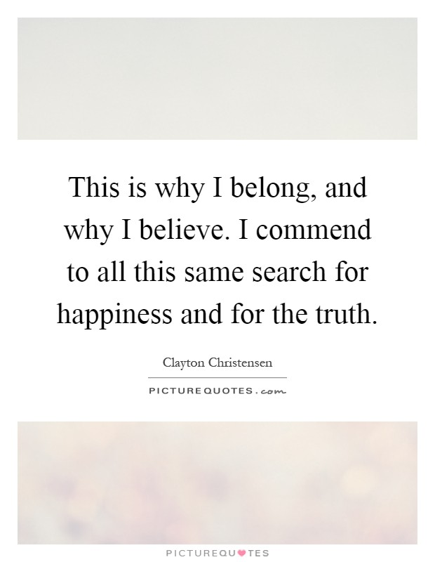 This is why I belong, and why I believe. I commend to all this same search for happiness and for the truth Picture Quote #1