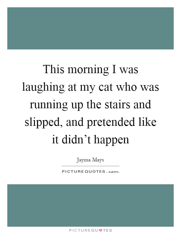This morning I was laughing at my cat who was running up the stairs and slipped, and pretended like it didn't happen Picture Quote #1