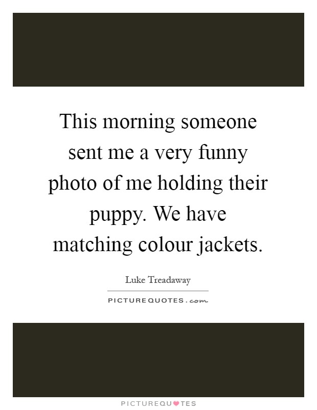 This morning someone sent me a very funny photo of me holding their puppy. We have matching colour jackets Picture Quote #1