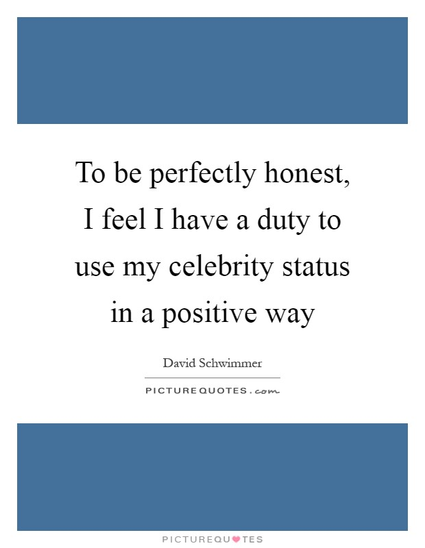 To be perfectly honest, I feel I have a duty to use my celebrity status in a positive way Picture Quote #1