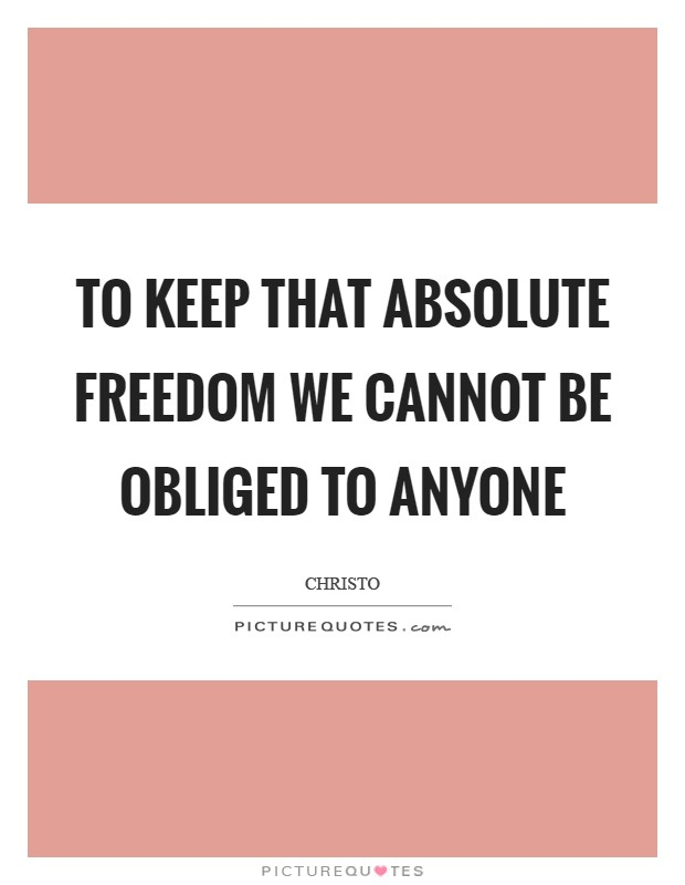 To keep that absolute freedom we cannot be obliged to anyone Picture Quote #1