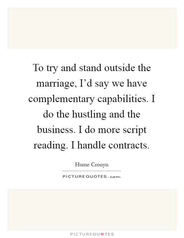 To try and stand outside the marriage, I'd say we have complementary capabilities. I do the hustling and the business. I do more script reading. I handle contracts Picture Quote #1