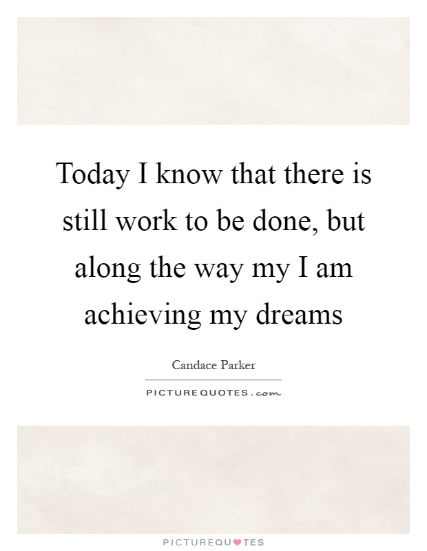 Today I know that there is still work to be done, but along the way my I am achieving my dreams Picture Quote #1