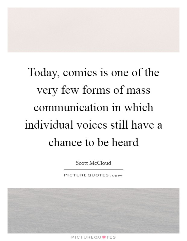 Today, comics is one of the very few forms of mass communication in which individual voices still have a chance to be heard Picture Quote #1