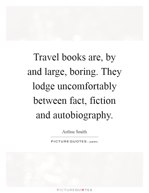 Travel books are, by and large, boring. They lodge uncomfortably between fact, fiction and autobiography Picture Quote #1