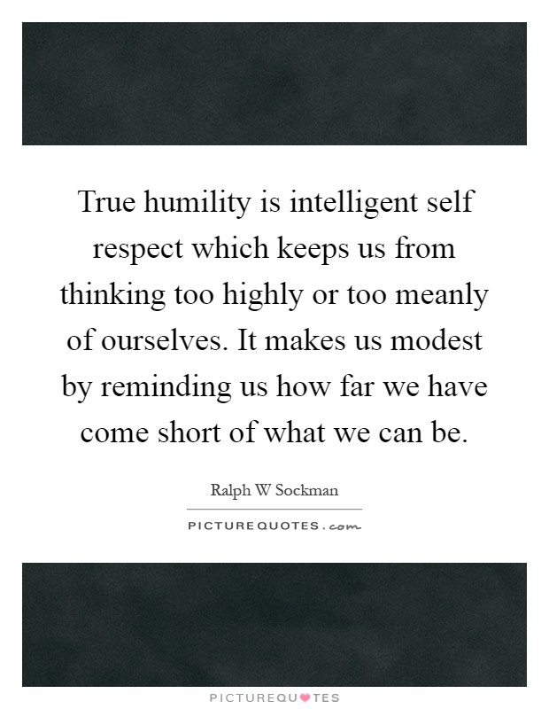 True humility is intelligent self respect which keeps us from thinking too highly or too meanly of ourselves. It makes us modest by reminding us how far we have come short of what we can be Picture Quote #1