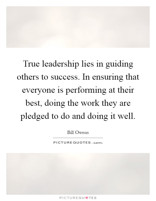 True leadership lies in guiding others to success. In ensuring that everyone is performing at their best, doing the work they are pledged to do and doing it well Picture Quote #1