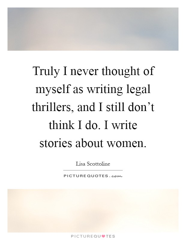 Truly I never thought of myself as writing legal thrillers, and I still don't think I do. I write stories about women Picture Quote #1