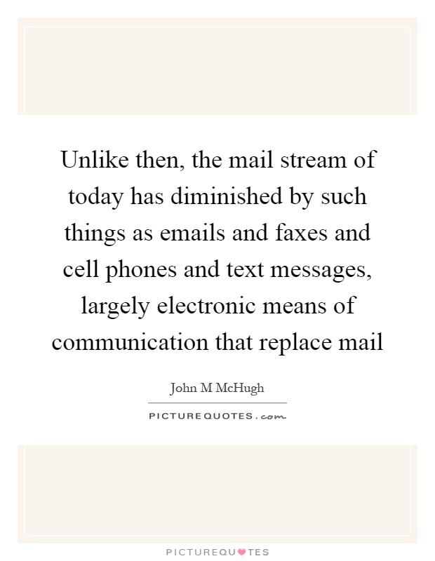 Unlike then, the mail stream of today has diminished by such things as emails and faxes and cell phones and text messages, largely electronic means of communication that replace mail Picture Quote #1