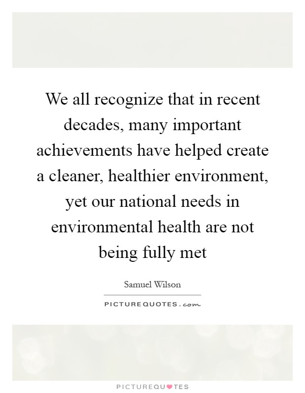 We all recognize that in recent decades, many important achievements have helped create a cleaner, healthier environment, yet our national needs in environmental health are not being fully met Picture Quote #1