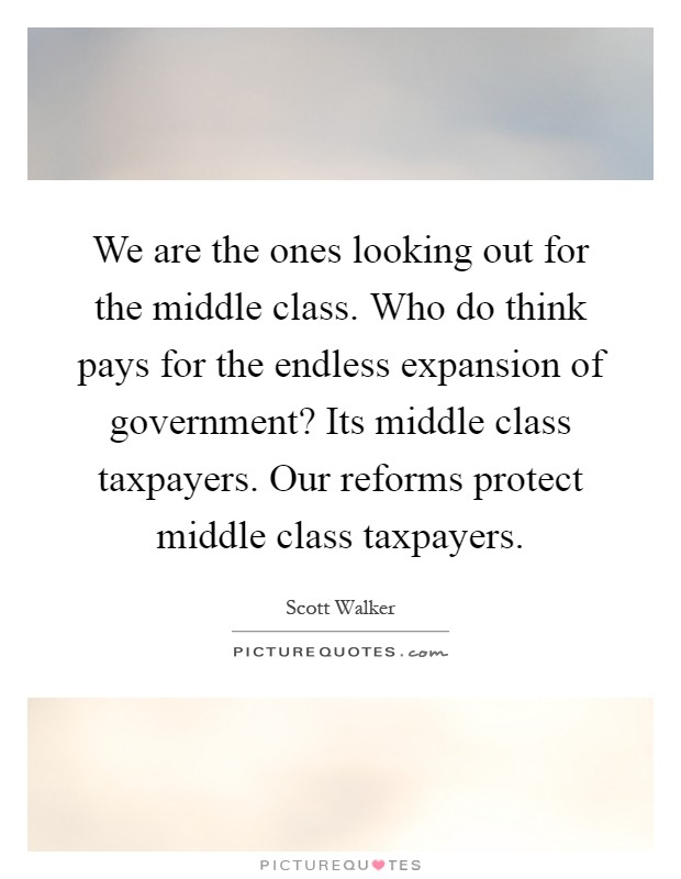 We are the ones looking out for the middle class. Who do think pays for the endless expansion of government? Its middle class taxpayers. Our reforms protect middle class taxpayers Picture Quote #1
