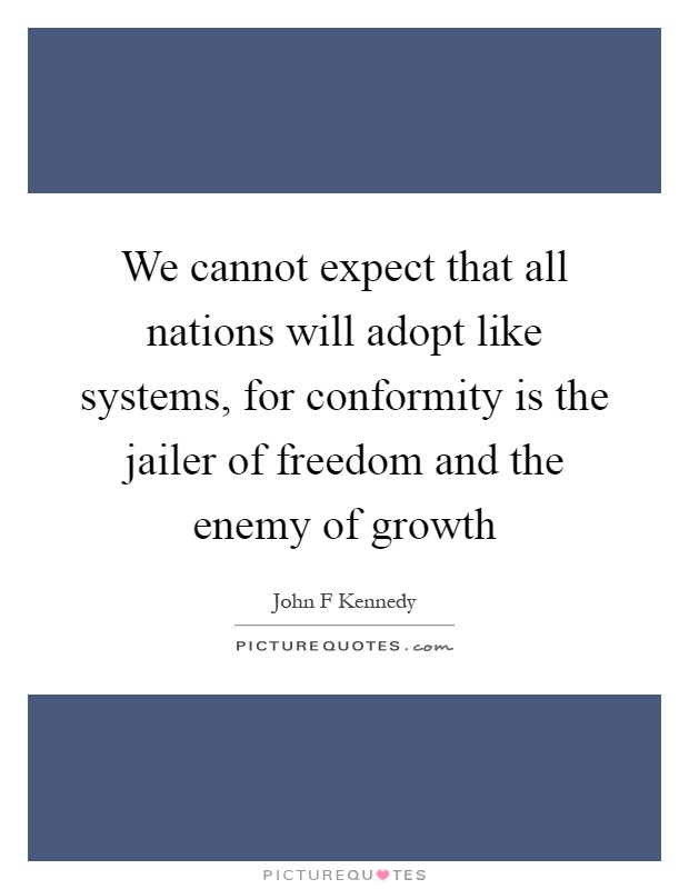 """conformity is the jailer of freedom """"conformity is the jailer of freedom and the enemy of growth — john f kennedy , 35th president of the united states of america."""