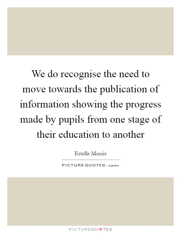 We do recognise the need to move towards the publication of information showing the progress made by pupils from one stage of their education to another Picture Quote #1