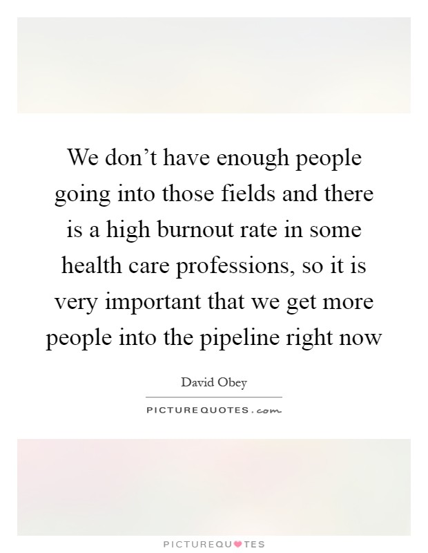 We don't have enough people going into those fields and there is a high burnout rate in some health care professions, so it is very important that we get more people into the pipeline right now Picture Quote #1