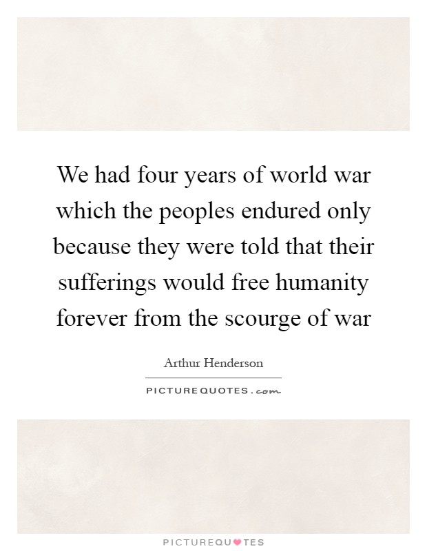 We had four years of world war which the peoples endured only because they were told that their sufferings would free humanity forever from the scourge of war Picture Quote #1