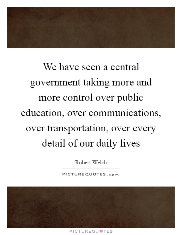 We have seen a central government taking more and more control over public education, over communications, over transportation, over every detail of our daily lives Picture Quote #1