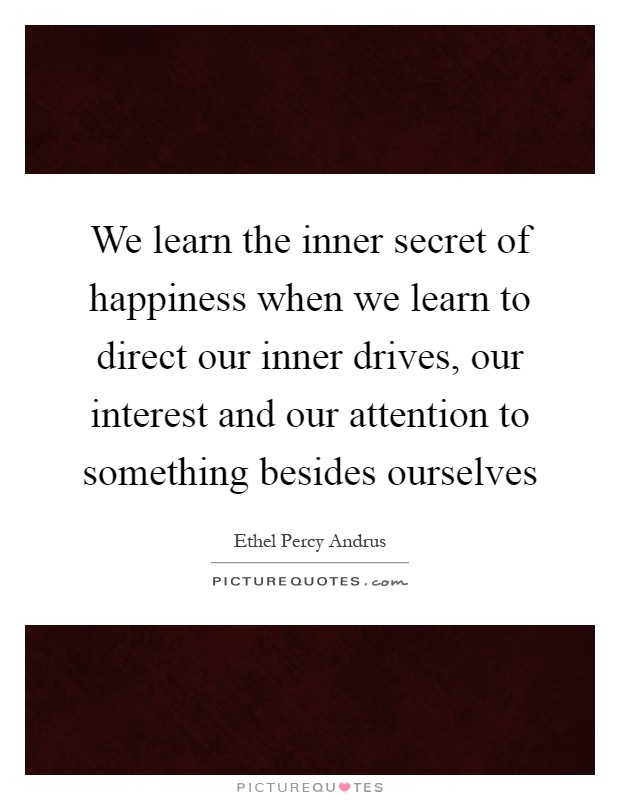 We learn the inner secret of happiness when we learn to direct our inner drives, our interest and our attention to something besides ourselves Picture Quote #1