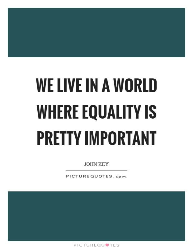 We live in a world where equality is pretty important Picture Quote #1