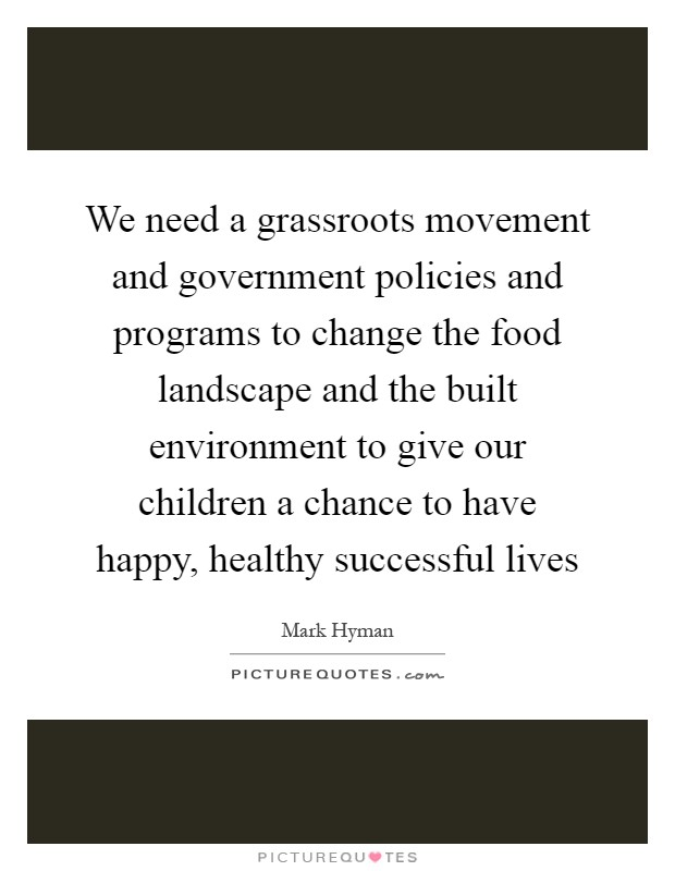 We need a grassroots movement and government policies and programs to change the food landscape and the built environment to give our children a chance to have happy, healthy successful lives Picture Quote #1