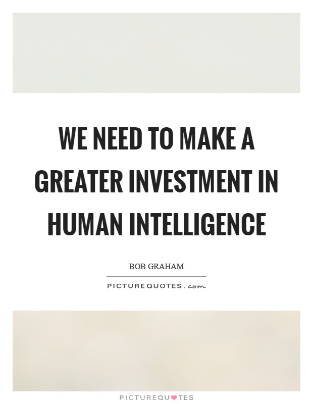 We need to make a greater investment in human intelligence Picture Quote #1