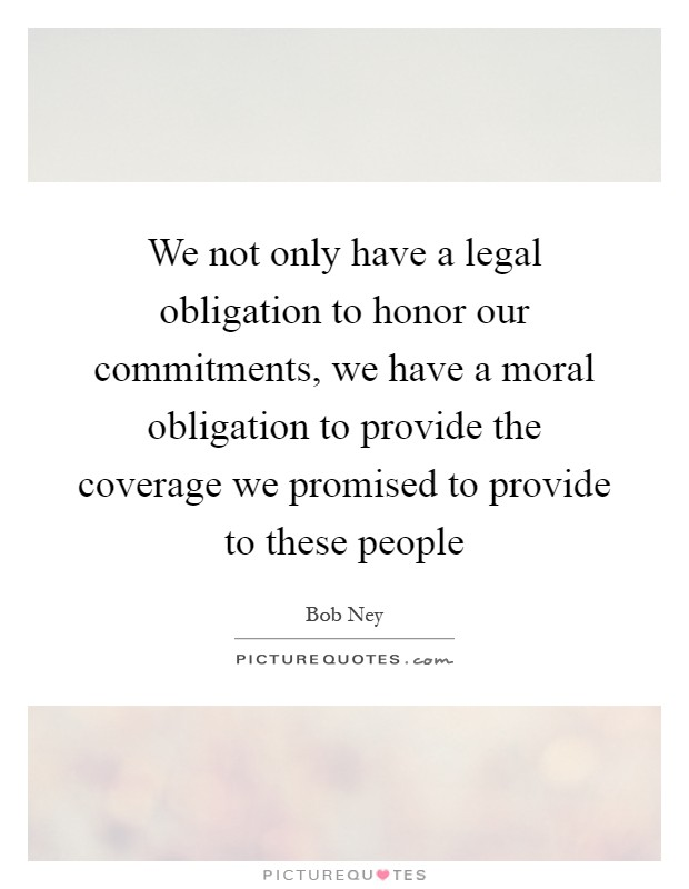 We not only have a legal obligation to honor our commitments, we have a moral obligation to provide the coverage we promised to provide to these people Picture Quote #1