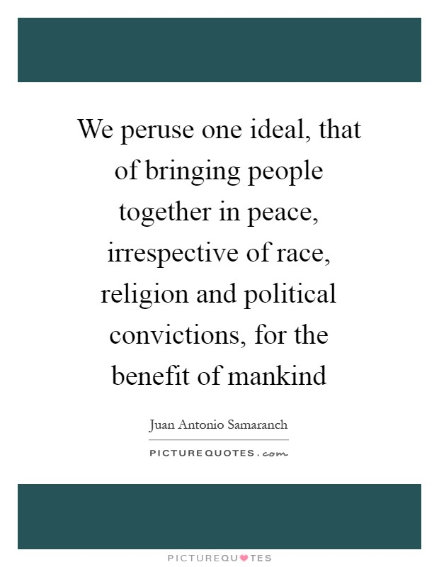 We peruse one ideal, that of bringing people together in peace, irrespective of race, religion and political convictions, for the benefit of mankind Picture Quote #1