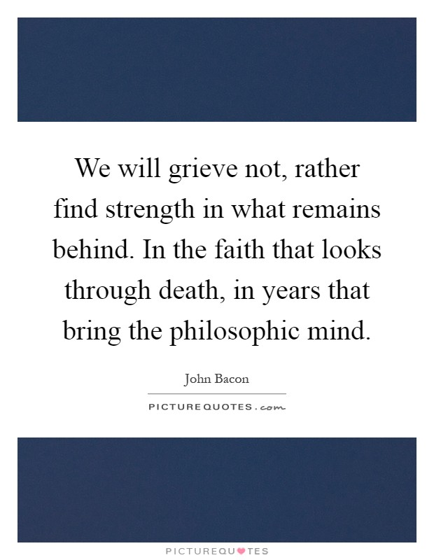We will grieve not, rather find strength in what remains behind. In the faith that looks through death, in years that bring the philosophic mind Picture Quote #1