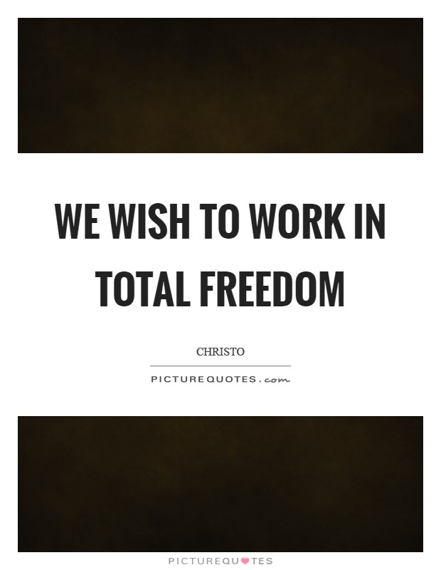 We wish to work in total freedom Picture Quote #1
