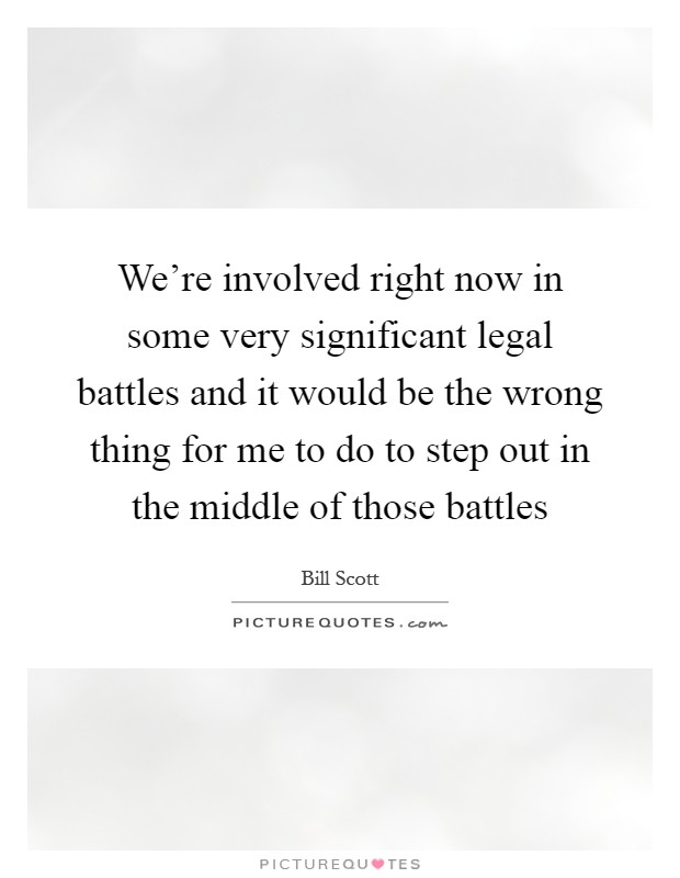 We're involved right now in some very significant legal battles and it would be the wrong thing for me to do to step out in the middle of those battles Picture Quote #1