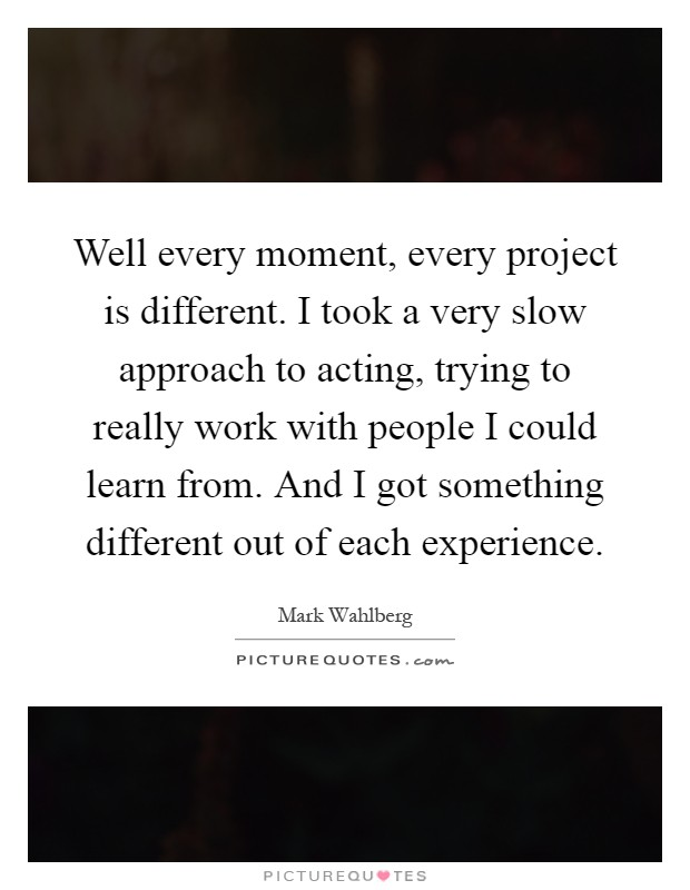 Well every moment, every project is different. I took a very slow approach to acting, trying to really work with people I could learn from. And I got something different out of each experience Picture Quote #1