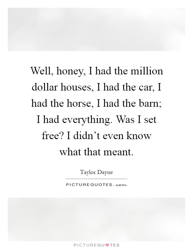 Well, honey, I had the million dollar houses, I had the car, I had the horse, I had the barn; I had everything. Was I set free? I didn't even know what that meant Picture Quote #1
