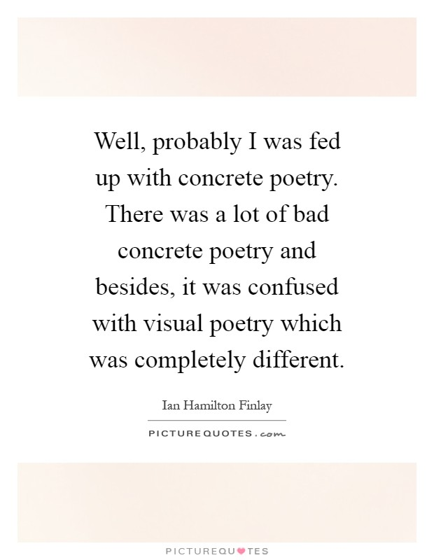 Well, probably I was fed up with concrete poetry. There was a lot of bad concrete poetry and besides, it was confused with visual poetry which was completely different Picture Quote #1