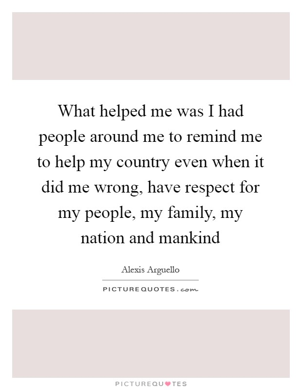 What helped me was I had people around me to remind me to help my country even when it did me wrong, have respect for my people, my family, my nation and mankind Picture Quote #1