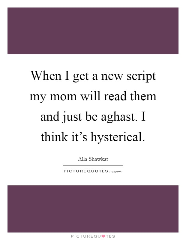 When I get a new script my mom will read them and just be aghast. I think it's hysterical Picture Quote #1