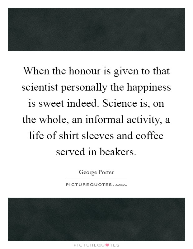When the honour is given to that scientist personally the happiness is sweet indeed. Science is, on the whole, an informal activity, a life of shirt sleeves and coffee served in beakers Picture Quote #1