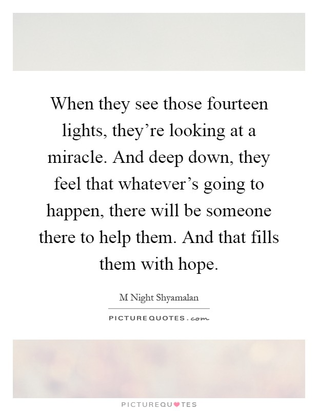 When they see those fourteen lights, they're looking at a miracle. And deep down, they feel that whatever's going to happen, there will be someone there to help them. And that fills them with hope Picture Quote #1