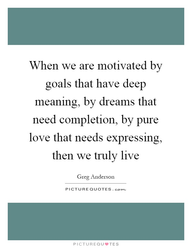 When we are motivated by goals that have deep meaning, by dreams that need completion, by pure love that needs expressing, then we truly live Picture Quote #1