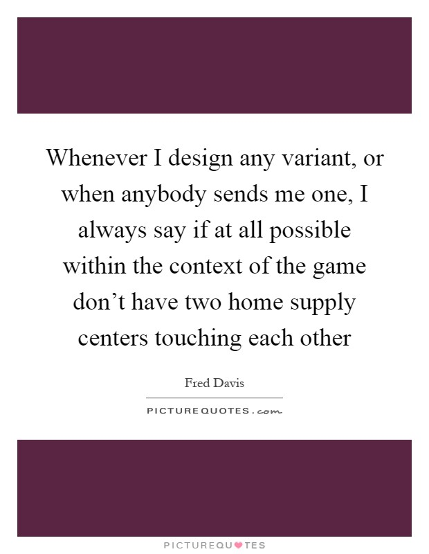 Whenever I design any variant, or when anybody sends me one, I always say if at all possible within the context of the game don't have two home supply centers touching each other Picture Quote #1