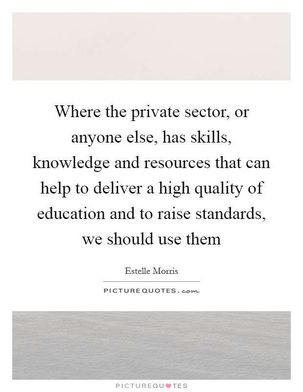 Where the private sector, or anyone else, has skills, knowledge and resources that can help to deliver a high quality of education and to raise standards, we should use them Picture Quote #1