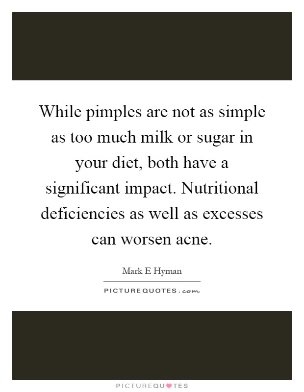 While pimples are not as simple as too much milk or sugar in your diet, both have a significant impact. Nutritional deficiencies as well as excesses can worsen acne Picture Quote #1