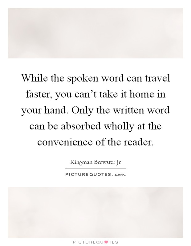 While the spoken word can travel faster, you can't take it home in your hand. Only the written word can be absorbed wholly at the convenience of the reader Picture Quote #1
