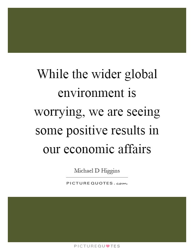 While the wider global environment is worrying, we are seeing some positive results in our economic affairs Picture Quote #1