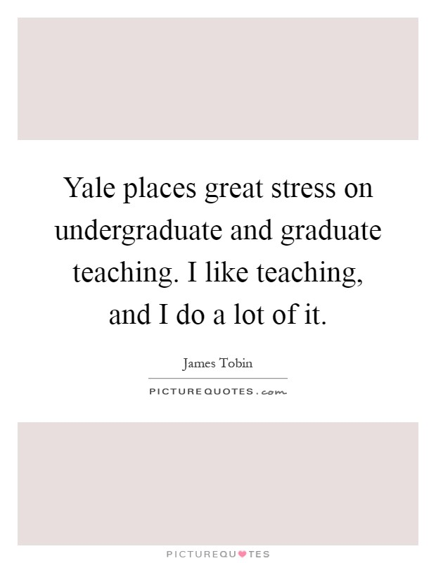 Yale places great stress on undergraduate and graduate teaching. I like teaching, and I do a lot of it Picture Quote #1