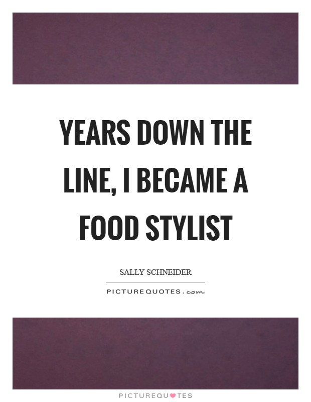 Years down the line, I became a food stylist Picture Quote #1