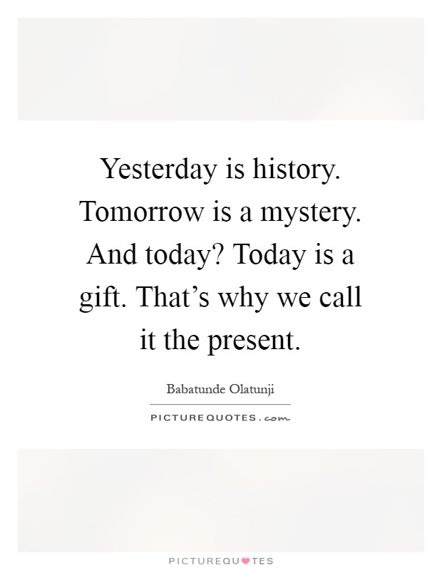 Yesterday is history. Tomorrow is a mystery. And today? Today is a gift. That's why we call it the present Picture Quote #1