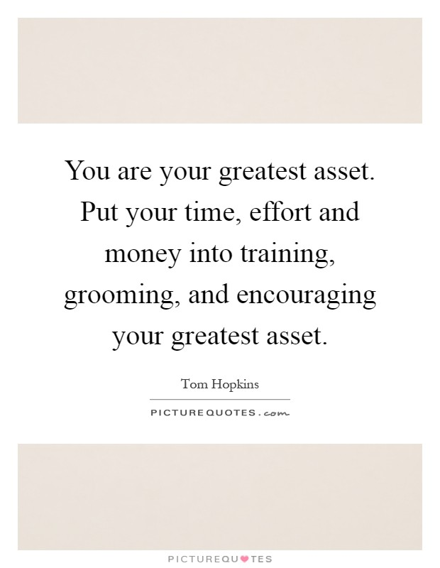 You are your greatest asset. Put your time, effort and money into training, grooming, and encouraging your greatest asset Picture Quote #1