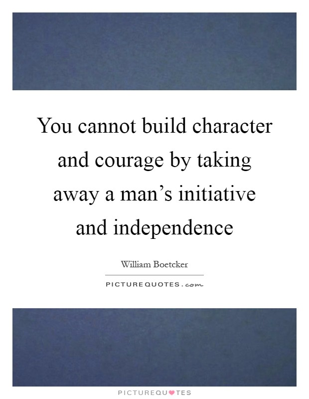 You cannot build character and courage by taking away a man's initiative and independence Picture Quote #1