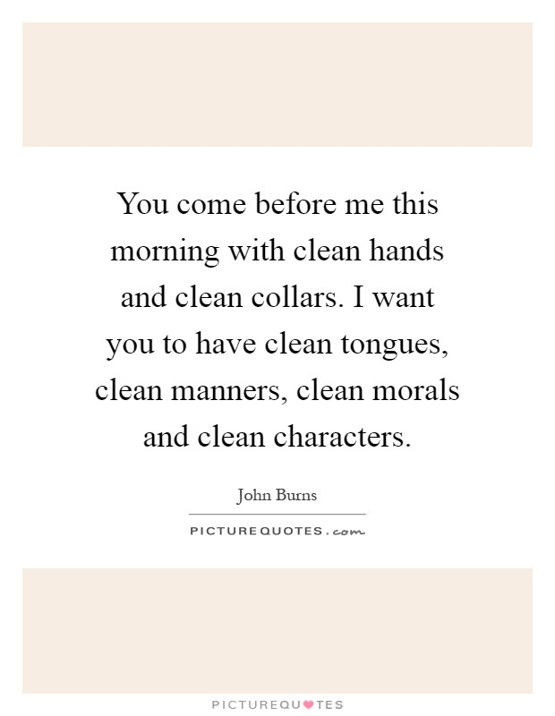 You come before me this morning with clean hands and clean collars. I want you to have clean tongues, clean manners, clean morals and clean characters Picture Quote #1